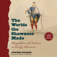 The Worlds the Shawnees Made: Migration and Violence in Early America - Stephen Warren