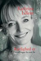 Kærlighed er - Fortællinger fra mit liv - Kathrine Lilleør