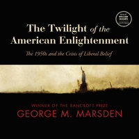 The Twilight of the American Enlightenment - George M. Marsden