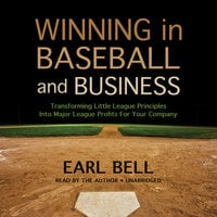 Winning in Baseball and Business: Transforming Little League Principles into Major League Profits for Your Company - Earl Bell