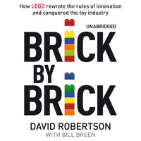 Brick by Brick: How LEGO Rewrote the Rules of Innovation and Conquered the Global Toy Industry - David Robertson,Bill Breen