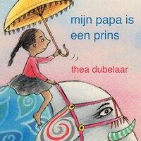 Mijn papa is een prins - Thea Dubelaar