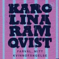 Farväl, mitt kvinnofängelse - Karolina Ramqvist