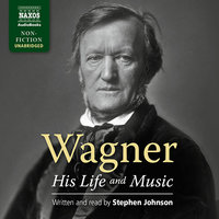 Wagner – His Life and Music - Stephen Johnson