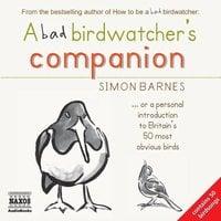 A Bad Birdwatcher's Companion - Simon Barnes