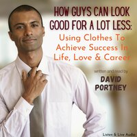 How Guys Can Look Good For Lots Less: Using Clothes To Achieve Success In Life, Love & Career - David R. Portney