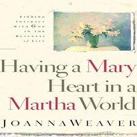 Having A Mary Heart In A Martha World - Joanna Weaver