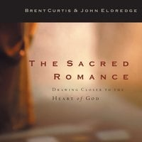 The Sacred Romance - Brent Curtis, John Eldredge