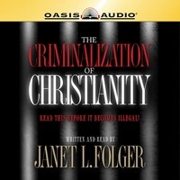 The Criminalization of Christianity - Janet L. Folger