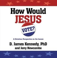 How Would Jesus Vote? - Jerry Newcombe,Dr. D. James Kennedy