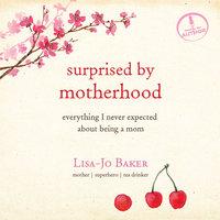 Surprised by Motherhood - Lisa-Jo Baker