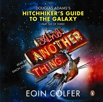 And Another Thing ...: Douglas Adams' Hitchhiker's Guide to the Galaxy. As heard on BBC Radio 4 - Eoin Colfer