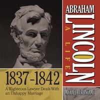Abraham Lincoln: A Life 1837-1842 - A Righteous Lawyer Deals With an Unhappy Marriage - Michael Burlingame