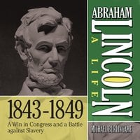 Abraham Lincoln: A Life 1843-1849: A Win in Congress and a Battle Against Slavery - Michael Burlingame