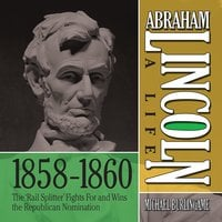 """Abraham Lincoln: A Life 1859-1860: The """"Rail Splitter"""" Fights For and Wins the Republican Nomination - Michael Burlingame"""