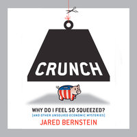 Crunch: Why Do I Feel So Squeezed? (And Other Unsolved Economic Mysteries) - Jared Bernstein