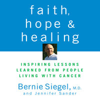 Faith, Hope, and Healing: Inspiring Lessons Learned from People Living with Cancer - Bernie Siegel