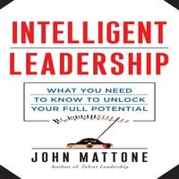 Intelligent Leadership: What You Need to Know to Unlock Your Full Potential - John Mattone