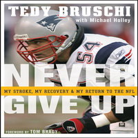 Never Give Up: My Stroke, My Recovery, and My Return to the NFL - Tedy Bruschi