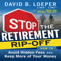 Stop the Retirement Rip-off: How to Avoid Hidden Fees and Keep More of Your Money - David B. Loeper