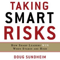 Taking Smart Risks: How Sharp Leaders Win When Stakes are High - Doug Sundheim
