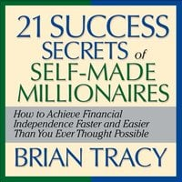 The 21 Success Secrets Self-Made Millionaires: How to Achieve Financial Independence Faster and Easier Than You Ever Thought Possible - Brian Tracy