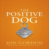 The Positive Dog: A Story About the Power of Positivity - Jon Gordon