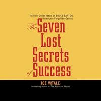Seven Lost Secrets of Success: Million Dollar Ideas of Bruce Barton, America's Forgotten Genius - Joe Vitale