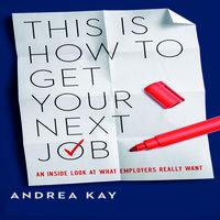 This Is How to Get Your Next Job: An Inside Look at What Employers Really Want - Andrea Kay