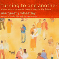 Turning to One Another: Simple Conversations to Restore Hope to the Future - Margaret J. Wheatley