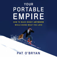 Your Portable Empire: How to Make Money Anywhere While Doing What You Love - Pat O'Bryan