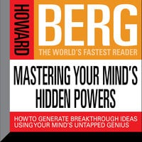 Mastering Your Mind's Hidden Powers: How to Generate Breakthrough Ideas Using Your Mind's Untapped Genius - Howard Stephen Berg
