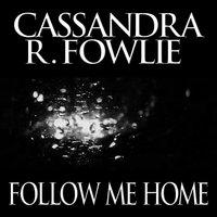 Follow Me Home - Cassandra R. Fowlie