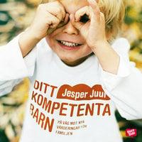Ditt kompetenta barn: på väg mot nya värderingar för familjen - Jesper Juul
