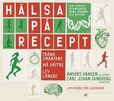 Hälsa på recept : träna smartare, må bättre, lev längre - Anders Hansen, Carl Johan Sundberg
