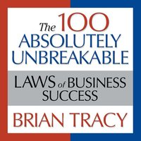 The 100 Absolutely Unbreakable Laws of Business Success: Universal Laws for Achieving Success in Your Life and Work - Brian Tracy