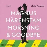Morsning och goodbye - Petter Karlsson, Magnus Härenstam