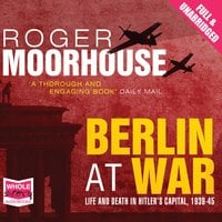 Berlin at War: Life and Death in Hitler's Capital, 1939-45 - Roger Moorhouse