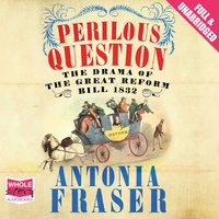 Perilous Question: The Drama of the Great Reform Bill 1832 - Antonia Fraser
