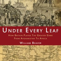 Under Every Leaf: How Britain Played The Greater Game From Afghanistan to Africa - William Beaver