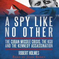 A Spy Like No Other: The Cuban Missile Crisis, The KGB and the Kennedy Assassination - Robert Holmes