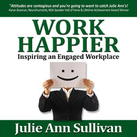 Work Happier: Inspiring an Engaged Workplace - Julie Ann Sullivan