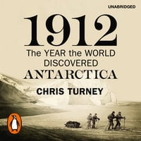 1912: The Year the World Discovered Antarctica - Chris Turney