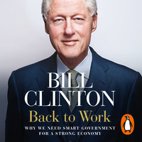 Back to Work: Why We Need Smart Government for a Strong Economy - President Bill Clinton