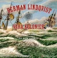Våra kolonier : de vi hade och de som aldrig blev av - Herman Lindqvist