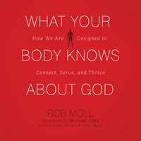 What Your Body Knows about God: How We Are Designed to Connect, Serve, and Thrive - Rob Moll