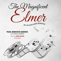 The Magnificent Elmer: My Life with Elmer Bernstein - Pearl Bernstein Gardner