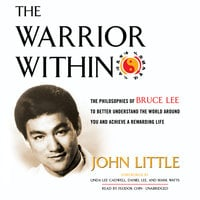 The Warrior Within: The Philosophies of Bruce Lee to Better Understand the World around You and Achieve a Rewarding Life - John Little