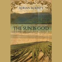 The Sun Is God - Adrian McKinty