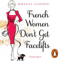 French Women Don't Get Facelifts: Aging with Attitude - Mireille Guiliano